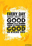 Everyday May Not Be Good But There Is Something Good In Every Day. Inspiring Creative Motivation Quote Poster Template (id: 16609)