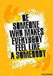 Be Someone Who Makes Everyone Feel Like Somebody. Inspiring Creative Motivation Quote Poster Template. (id: 16579) falikép keretezve